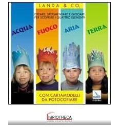 ACQUA FUOCO ARIA TERRA. CREARE SPERIMENTARE E GIOCAR